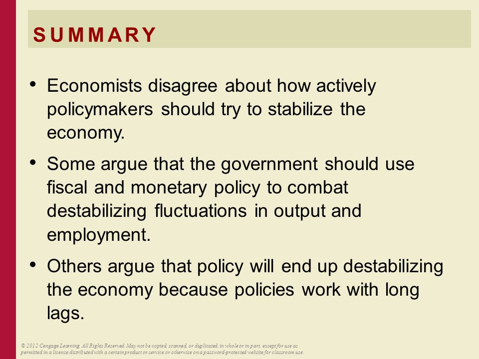 SUMMARY Economists disagree about how actively policymakers should try to stabilize the economy. Some argue that the government should use fiscal and