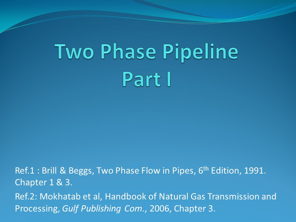 Ref.1 : Brill & Beggs, Two Phase Flow in Pipes, 6 th Edition, 1991.