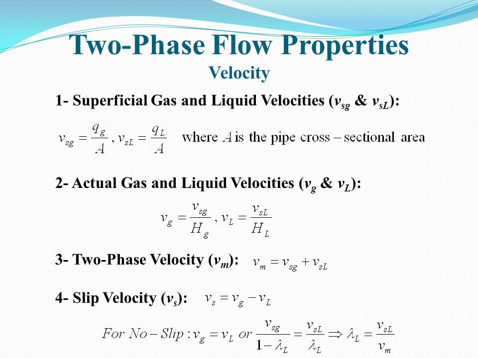 Two-Phase Flow Properties Velocity 1- Superficial Gas and Liquid Velocities (v sg & v sL ): 2- Actual Gas and Liquid Velocities (v g & v L ): 3- Two-Phase Velocity (v m ): 4- Slip Velocity (v s ):