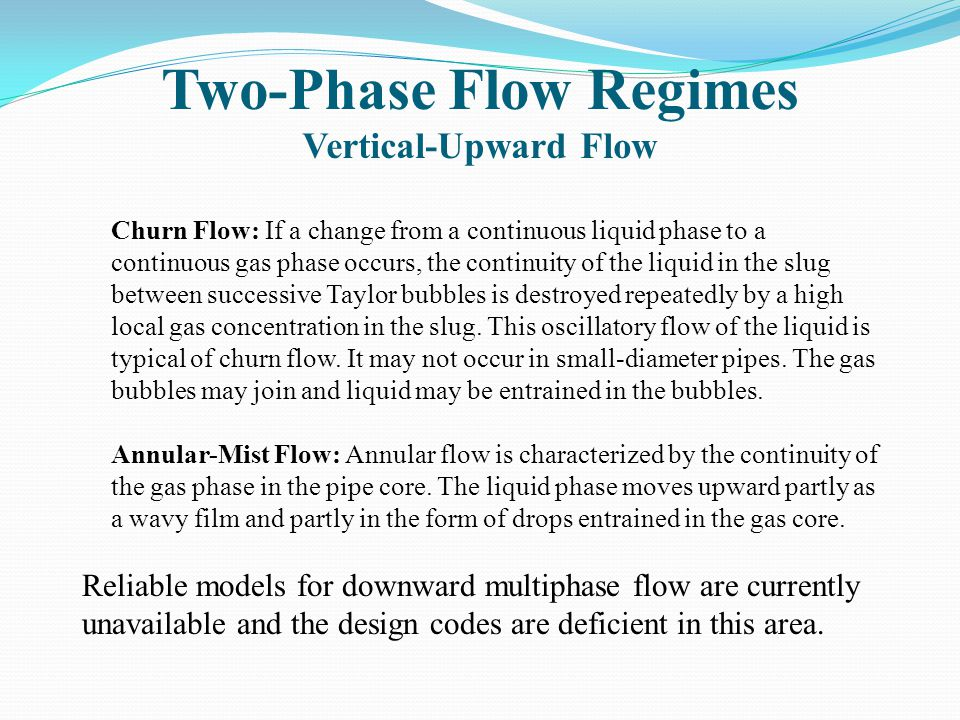 Two-Phase Flow Regimes Vertical-Upward Flow Churn Flow: If a change from a continuous liquid phase to a continuous gas phase occurs, the continuity of the liquid in the slug between successive Taylor bubbles is destroyed repeatedly by a high local gas concentration in the slug.