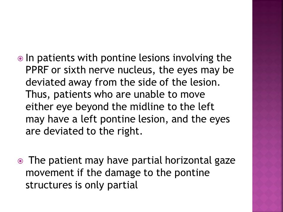  In patients with pontine lesions involving the PPRF or sixth nerve nucleus, the eyes may be deviated away from the side of the lesion.