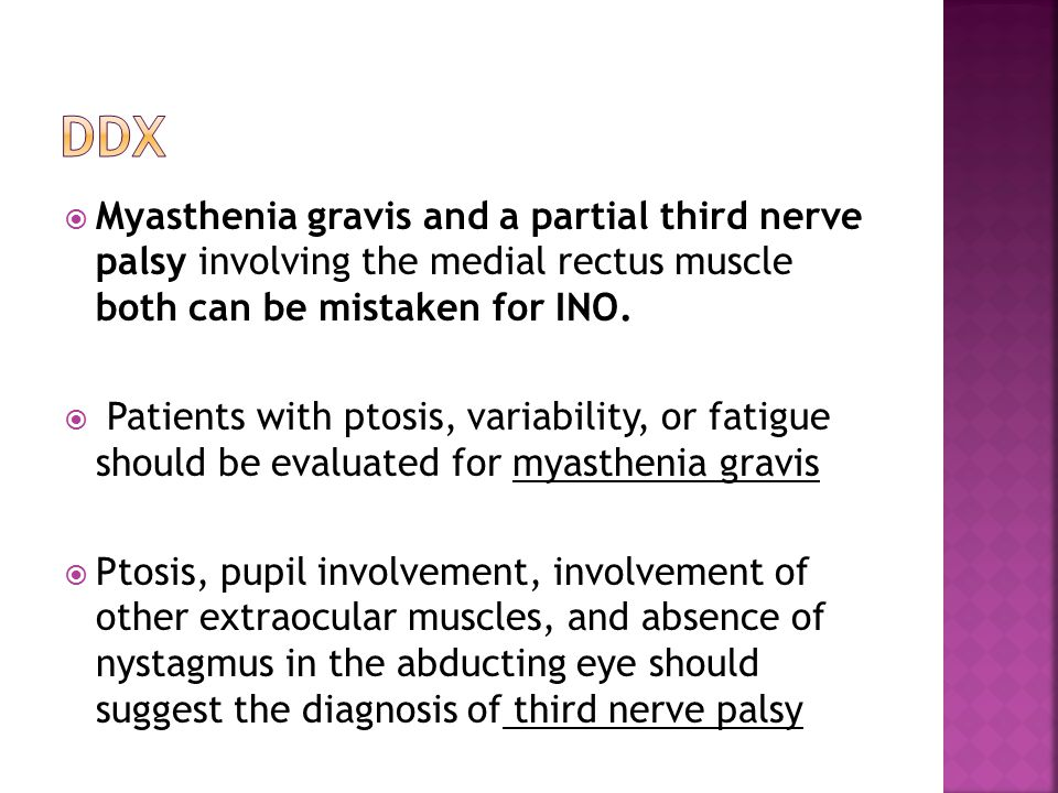  Myasthenia gravis and a partial third nerve palsy involving the medial rectus muscle both can be mistaken for INO.