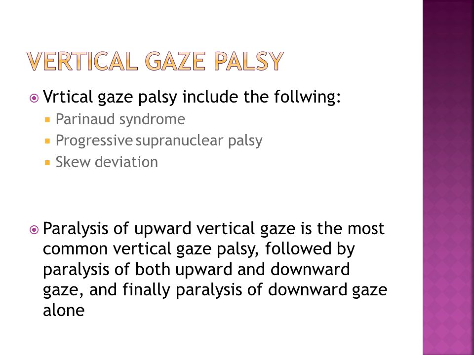  Vrtical gaze palsy include the follwing:  Parinaud syndrome  Progressive supranuclear palsy  Skew deviation  Paralysis of upward vertical gaze is the most common vertical gaze palsy, followed by paralysis of both upward and downward gaze, and finally paralysis of downward gaze alone