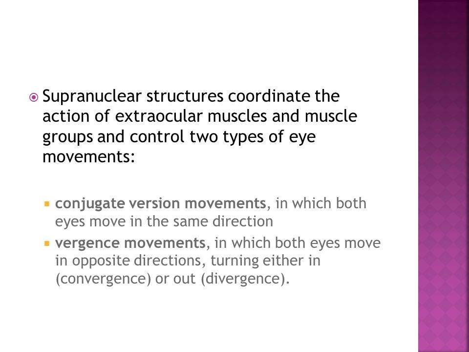  Supranuclear structures coordinate the action of extraocular muscles and muscle groups and control two types of eye movements:  conjugate version movements, in which both eyes move in the same direction  vergence movements, in which both eyes move in opposite directions, turning either in (convergence) or out (divergence).