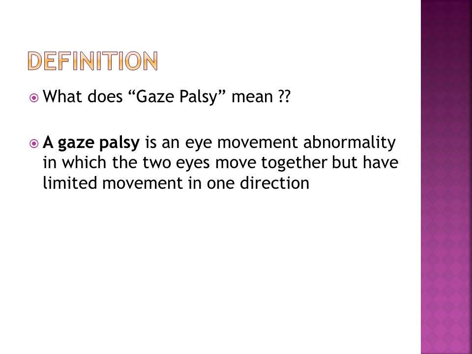 Gaze palsies are caused by  malfunction of one of the gaze centers (cortical and brainstem regions responsible for conjugate gaze) cortical gaze center Supranuclear gaze palsy Brainstem gaze center nuclear gaze palsy  interruption of the pathways leading from them.