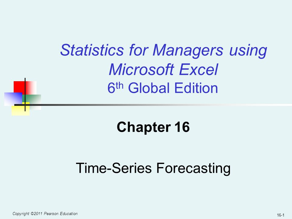 Copyright ©2011 Pearson Education 16-1 Chapter 16 Time-Series Forecasting Statistics for Managers using Microsoft Excel 6 th Global Edition