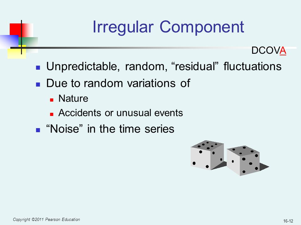 """Copyright ©2011 Pearson Education 16-12 Irregular Component Unpredictable, random, """"residual"""" fluctuations Due to random variations of Nature Accident"""