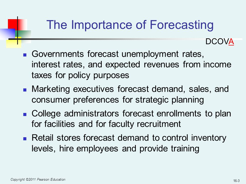 Copyright ©2011 Pearson Education 16-3 The Importance of Forecasting Governments forecast unemployment rates, interest rates, and expected revenues fr