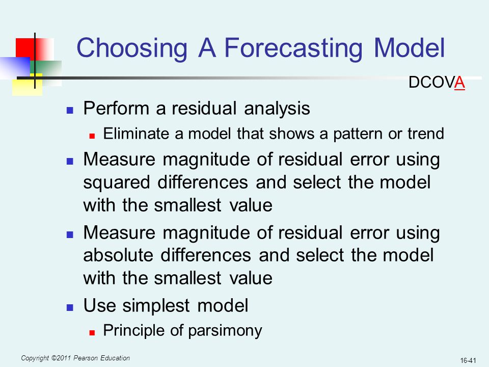 Copyright ©2011 Pearson Education 16-41 Choosing A Forecasting Model Perform a residual analysis Eliminate a model that shows a pattern or trend Measu