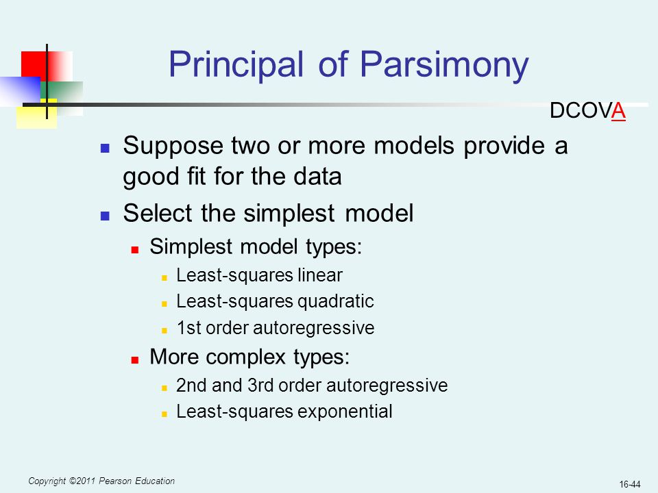 Copyright ©2011 Pearson Education 16-44 Principal of Parsimony Suppose two or more models provide a good fit for the data Select the simplest model Si