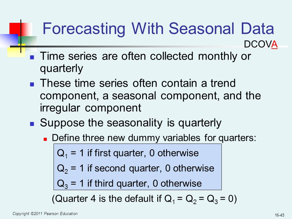 Copyright ©2011 Pearson Education 16-45 Time series are often collected monthly or quarterly These time series often contain a trend component, a seas
