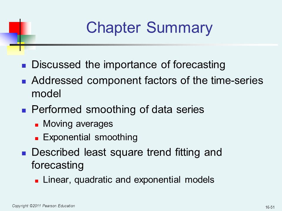Copyright ©2011 Pearson Education 16-51 Chapter Summary Discussed the importance of forecasting Addressed component factors of the time-series model P