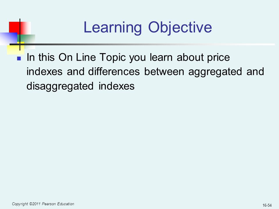 Copyright ©2011 Pearson Education 16-54 Learning Objective In this On Line Topic you learn about price indexes and differences between aggregated and