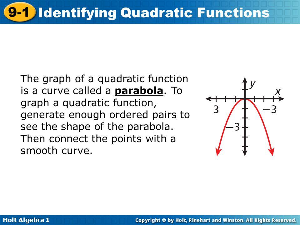 Holt Algebra 1 9-1 Identifying Quadratic Functions The graph of a quadratic function is a curve called a parabola. To graph a quadratic function, gene