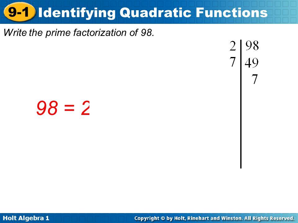 Holt Algebra 1 9-1 Identifying Quadratic Functions Write the prime factorization of 98. 98 = 2  7 2
