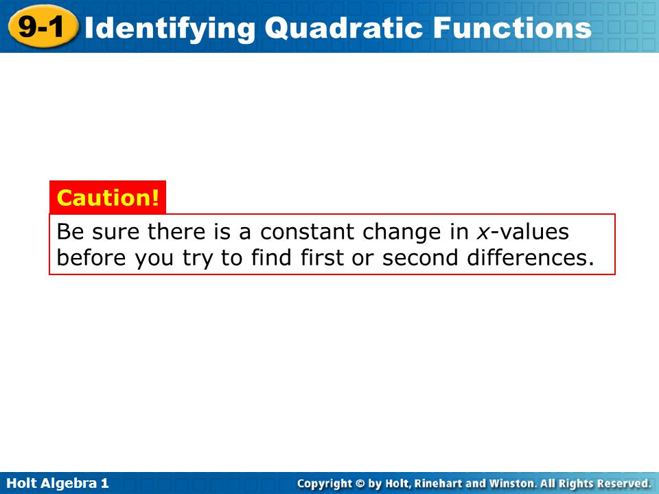 Holt Algebra 1 9-1 Identifying Quadratic Functions Be sure there is a constant change in x-values before you try to find first or second differences.