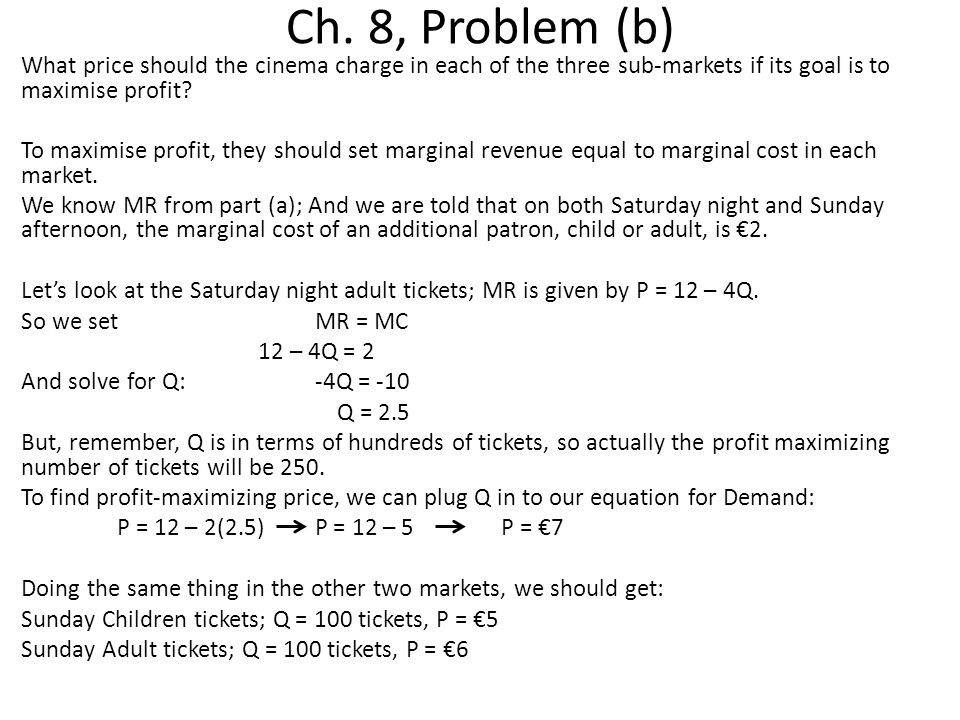 Ch. 8, Problem (b) What price should the cinema charge in each of the three sub-markets if its goal is to maximise profit? To maximise profit, they sh
