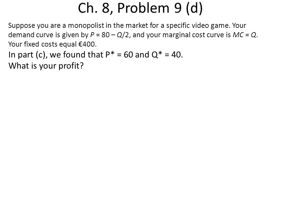 Ch. 8, Problem 9 (d) Suppose you are a monopolist in the market for a specific video game. Your demand curve is given by P = 80 – Q/2, and your margin