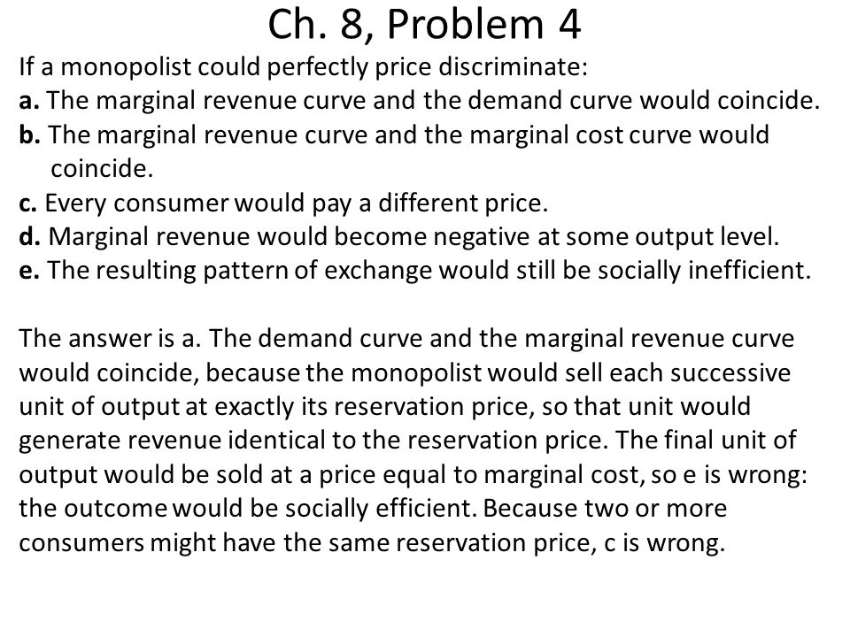 Ch. 8, Problem 4 If a monopolist could perfectly price discriminate: a. The marginal revenue curve and the demand curve would coincide. b. The margina
