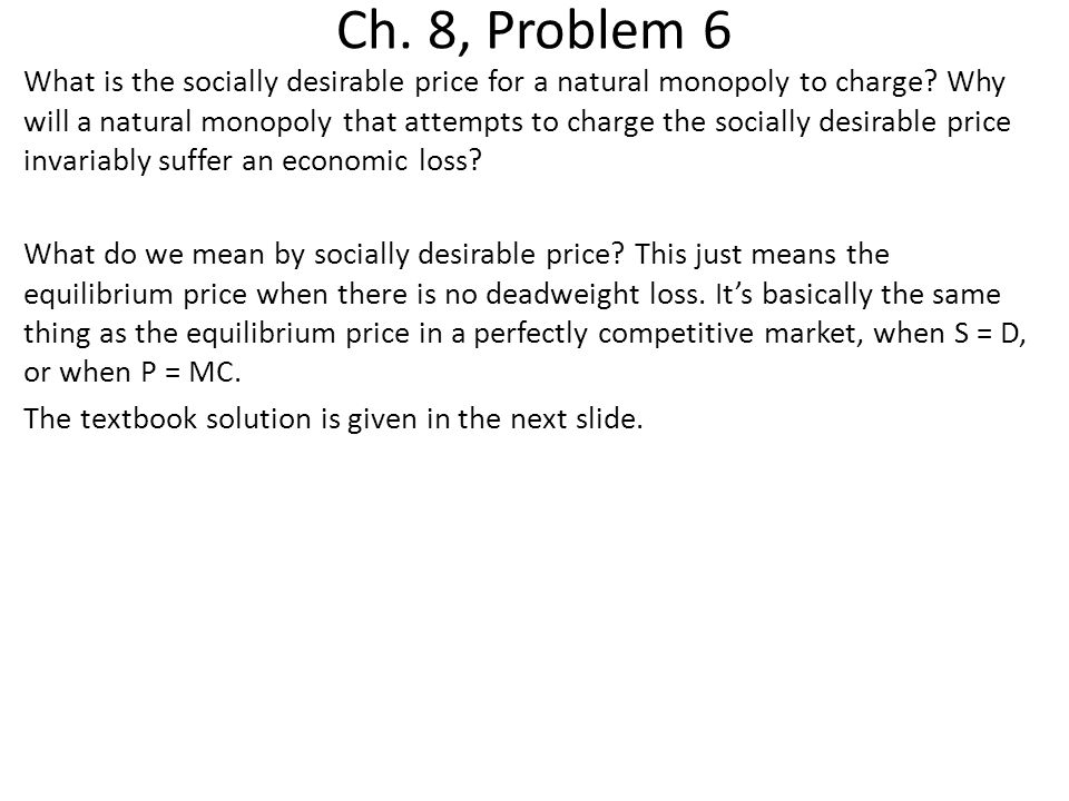 Ch. 8, Problem 6 What is the socially desirable price for a natural monopoly to charge? Why will a natural monopoly that attempts to charge the social