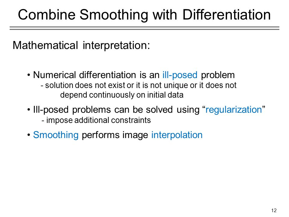 Mathematical interpretation: Numerical differentiation is an ill-posed problem - solution does not exist or it is not unique or it does not depend continuously on initial data Ill-posed problems can be solved using regularization - impose additional constraints Smoothing performs image interpolation Combine Smoothing with Differentiation 12