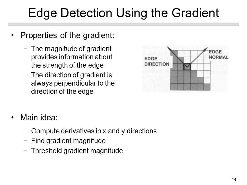 14 Edge Detection Using the Gradient Properties of the gradient: −The magnitude of gradient provides information about the strength of the edge −The direction of gradient is always perpendicular to the direction of the edge Main idea: −Compute derivatives in x and y directions −Find gradient magnitude −Threshold gradient magnitude