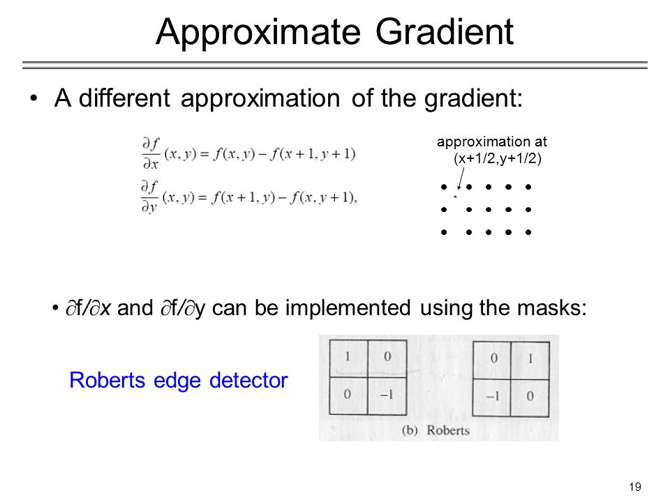 A different approximation of the gradient:  f/  x and  f/  y can be implemented using the masks: * (x+1/2,y+1/2) approximation at Approximate Gradient Roberts edge detector 19