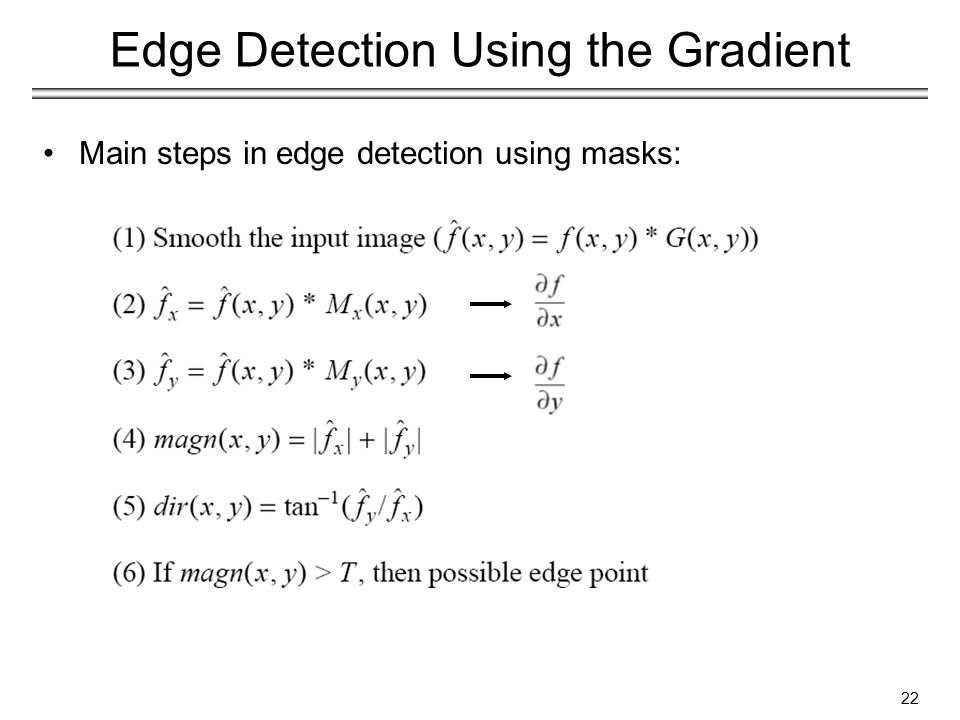 22 Edge Detection Using the Gradient Main steps in edge detection using masks: