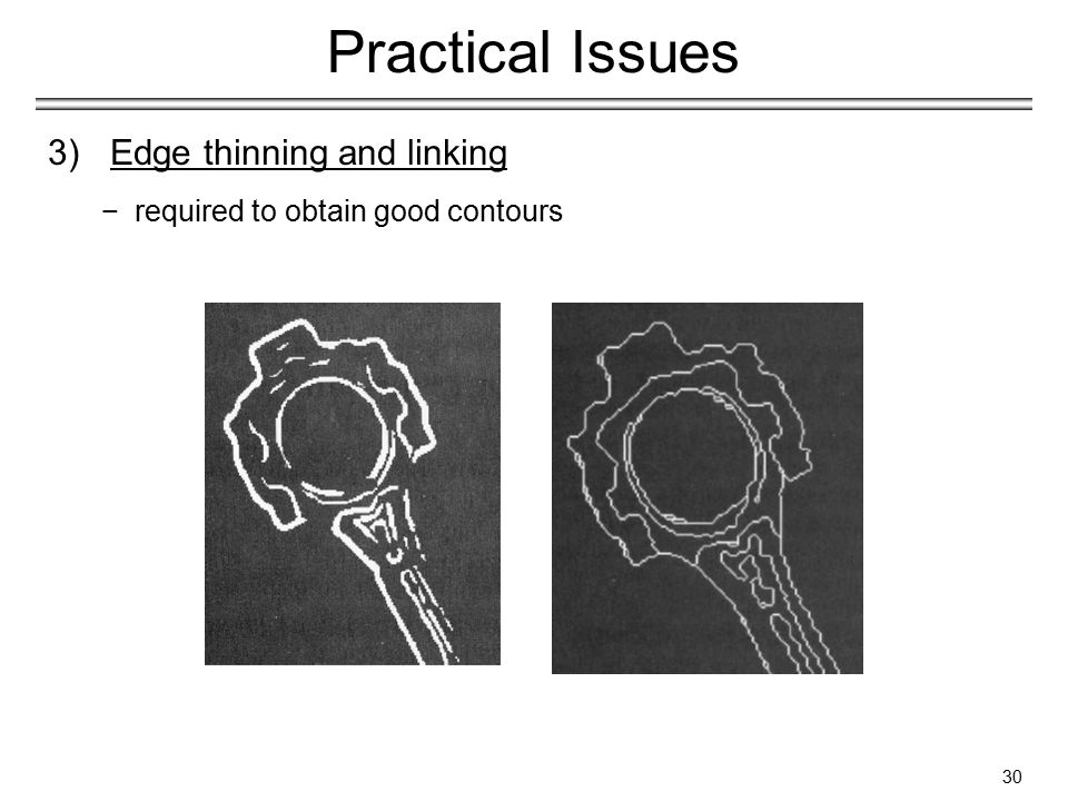 30 Practical Issues 3)Edge thinning and linking −required to obtain good contours