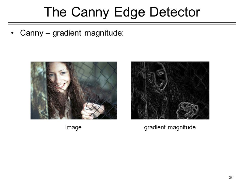 36 The Canny Edge Detector Canny – gradient magnitude: imagegradient magnitude