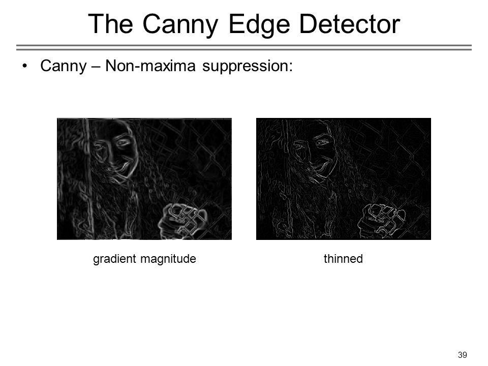 39 The Canny Edge Detector Canny – Non-maxima suppression: gradient magnitudethinned