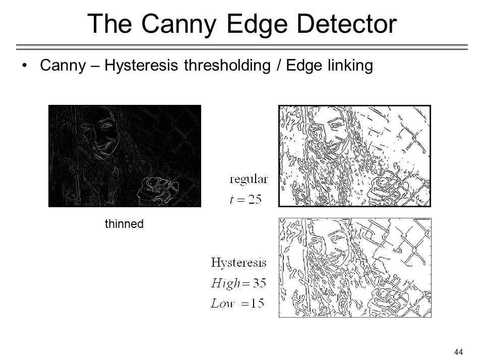 44 The Canny Edge Detector Canny – Hysteresis thresholding / Edge linking thinned
