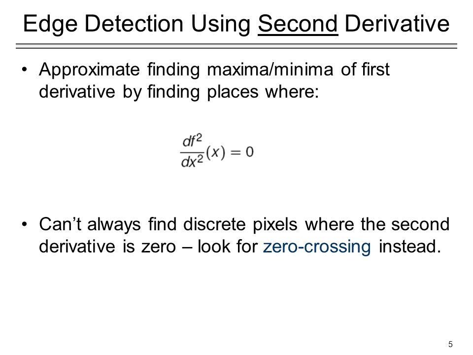 Edge Detection Using Second Derivative Approximate finding maxima/minima of first derivative by finding places where: Can't always find discrete pixels where the second derivative is zero – look for zero-crossing instead.
