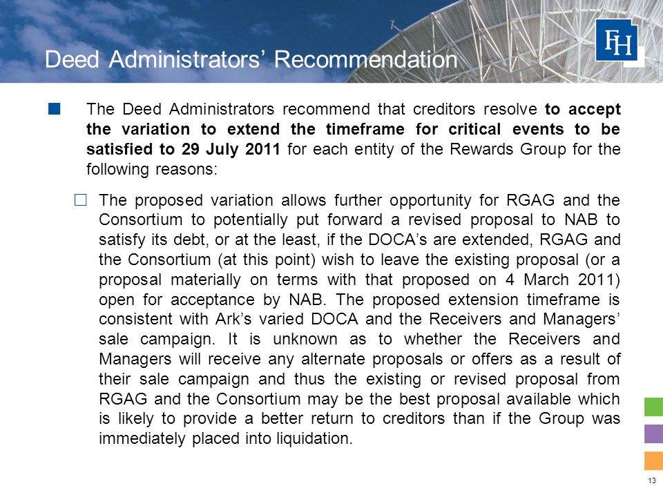13 Deed Administrators' Recommendation The Deed Administrators recommend that creditors resolve to accept the variation to extend the timeframe for critical events to be satisfied to 29 July 2011 for each entity of the Rewards Group for the following reasons:  The proposed variation allows further opportunity for RGAG and the Consortium to potentially put forward a revised proposal to NAB to satisfy its debt, or at the least, if the DOCA's are extended, RGAG and the Consortium (at this point) wish to leave the existing proposal (or a proposal materially on terms with that proposed on 4 March 2011) open for acceptance by NAB.