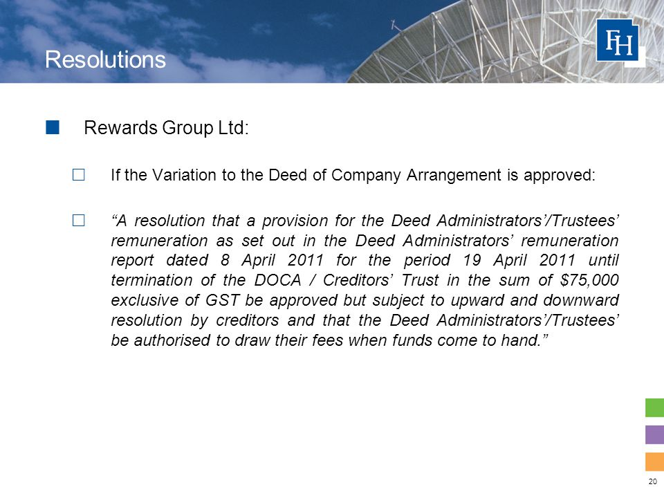 20 Resolutions Rewards Group Ltd:  If the Variation to the Deed of Company Arrangement is approved:  A resolution that a provision for the Deed Administrators'/Trustees' remuneration as set out in the Deed Administrators' remuneration report dated 8 April 2011 for the period 19 April 2011 until termination of the DOCA / Creditors' Trust in the sum of $75,000 exclusive of GST be approved but subject to upward and downward resolution by creditors and that the Deed Administrators'/Trustees' be authorised to draw their fees when funds come to hand.