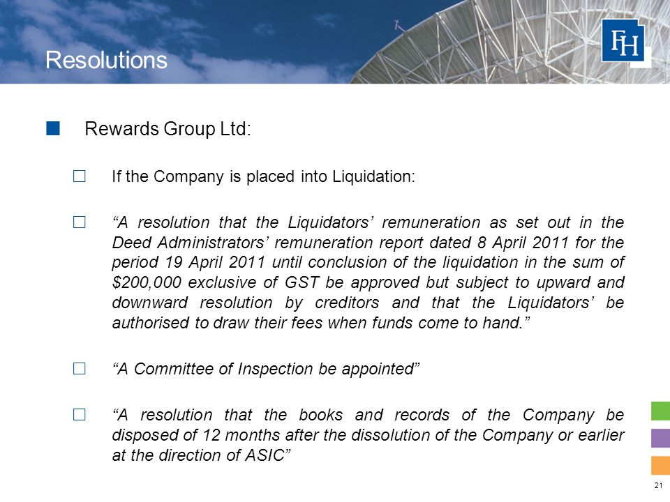 21 Resolutions Rewards Group Ltd:  If the Company is placed into Liquidation:  A resolution that the Liquidators' remuneration as set out in the Deed Administrators' remuneration report dated 8 April 2011 for the period 19 April 2011 until conclusion of the liquidation in the sum of $200,000 exclusive of GST be approved but subject to upward and downward resolution by creditors and that the Liquidators' be authorised to draw their fees when funds come to hand.  A Committee of Inspection be appointed  A resolution that the books and records of the Company be disposed of 12 months after the dissolution of the Company or earlier at the direction of ASIC