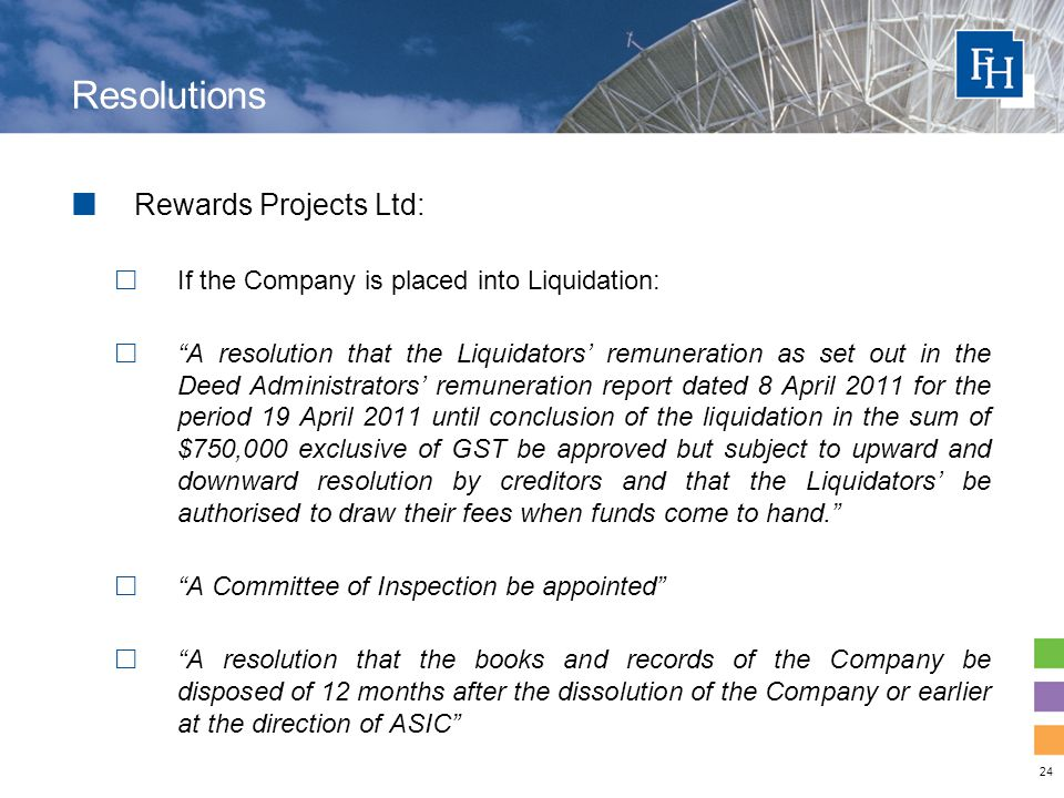 24 Resolutions Rewards Projects Ltd:  If the Company is placed into Liquidation:  A resolution that the Liquidators' remuneration as set out in the Deed Administrators' remuneration report dated 8 April 2011 for the period 19 April 2011 until conclusion of the liquidation in the sum of $750,000 exclusive of GST be approved but subject to upward and downward resolution by creditors and that the Liquidators' be authorised to draw their fees when funds come to hand.  A Committee of Inspection be appointed  A resolution that the books and records of the Company be disposed of 12 months after the dissolution of the Company or earlier at the direction of ASIC