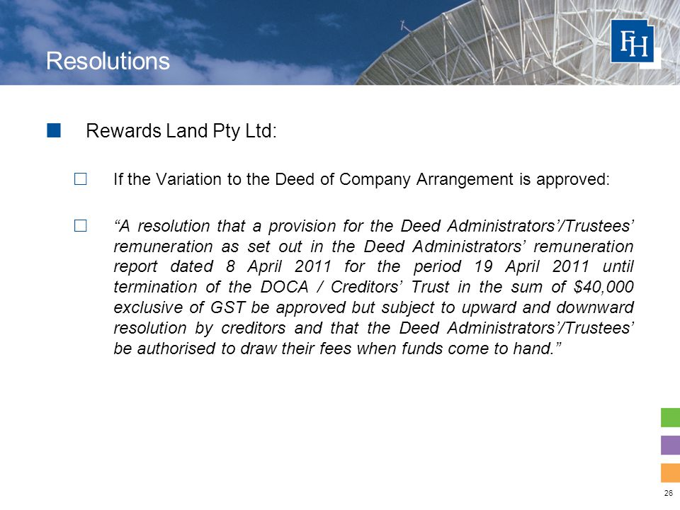 26 Resolutions Rewards Land Pty Ltd:  If the Variation to the Deed of Company Arrangement is approved:  A resolution that a provision for the Deed Administrators'/Trustees' remuneration as set out in the Deed Administrators' remuneration report dated 8 April 2011 for the period 19 April 2011 until termination of the DOCA / Creditors' Trust in the sum of $40,000 exclusive of GST be approved but subject to upward and downward resolution by creditors and that the Deed Administrators'/Trustees' be authorised to draw their fees when funds come to hand.