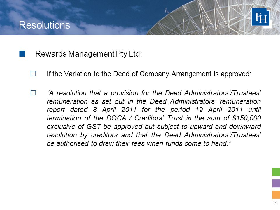 29 Resolutions Rewards Management Pty Ltd:  If the Variation to the Deed of Company Arrangement is approved:  A resolution that a provision for the Deed Administrators'/Trustees' remuneration as set out in the Deed Administrators' remuneration report dated 8 April 2011 for the period 19 April 2011 until termination of the DOCA / Creditors' Trust in the sum of $150,000 exclusive of GST be approved but subject to upward and downward resolution by creditors and that the Deed Administrators'/Trustees' be authorised to draw their fees when funds come to hand.