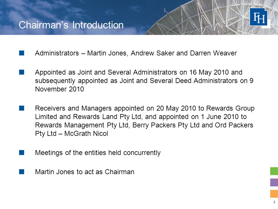 3 Administrators – Martin Jones, Andrew Saker and Darren Weaver Appointed as Joint and Several Administrators on 16 May 2010 and subsequently appointed as Joint and Several Deed Administrators on 9 November 2010 Receivers and Managers appointed on 20 May 2010 to Rewards Group Limited and Rewards Land Pty Ltd, and appointed on 1 June 2010 to Rewards Management Pty Ltd, Berry Packers Pty Ltd and Ord Packers Pty Ltd – McGrath Nicol Meetings of the entities held concurrently Martin Jones to act as Chairman