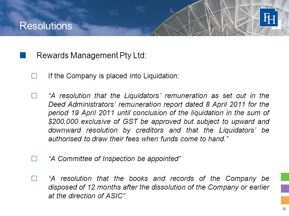 30 Resolutions Rewards Management Pty Ltd:  If the Company is placed into Liquidation:  A resolution that the Liquidators' remuneration as set out in the Deed Administrators' remuneration report dated 8 April 2011 for the period 19 April 2011 until conclusion of the liquidation in the sum of $200,000 exclusive of GST be approved but subject to upward and downward resolution by creditors and that the Liquidators' be authorised to draw their fees when funds come to hand.  A Committee of Inspection be appointed  A resolution that the books and records of the Company be disposed of 12 months after the dissolution of the Company or earlier at the direction of ASIC