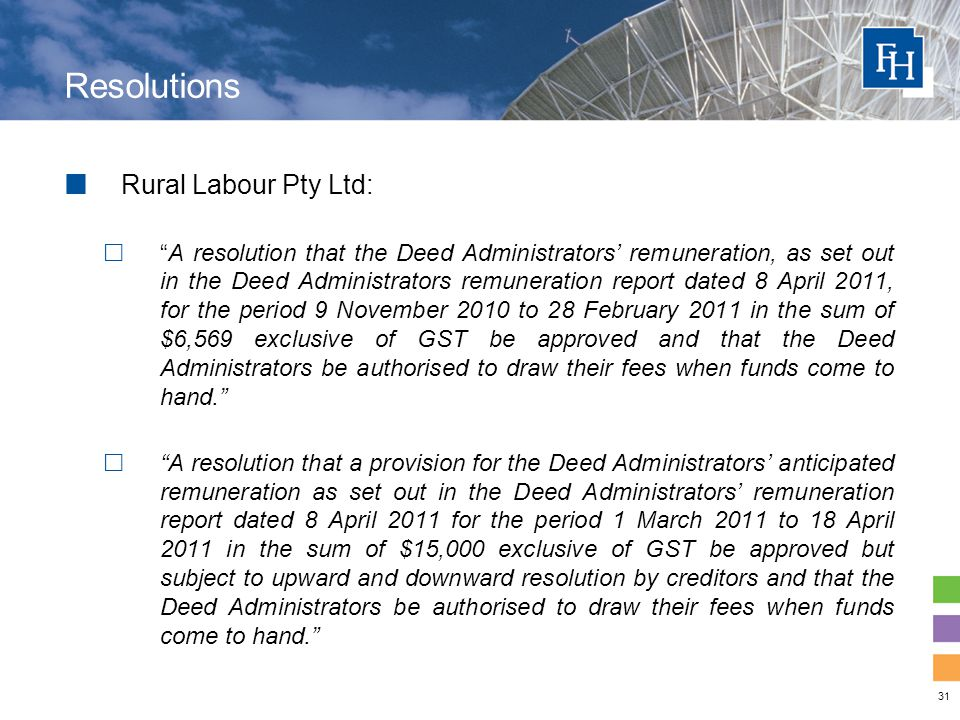 31 Resolutions Rural Labour Pty Ltd:  A resolution that the Deed Administrators' remuneration, as set out in the Deed Administrators remuneration report dated 8 April 2011, for the period 9 November 2010 to 28 February 2011 in the sum of $6,569 exclusive of GST be approved and that the Deed Administrators be authorised to draw their fees when funds come to hand.  A resolution that a provision for the Deed Administrators' anticipated remuneration as set out in the Deed Administrators' remuneration report dated 8 April 2011 for the period 1 March 2011 to 18 April 2011 in the sum of $15,000 exclusive of GST be approved but subject to upward and downward resolution by creditors and that the Deed Administrators be authorised to draw their fees when funds come to hand.