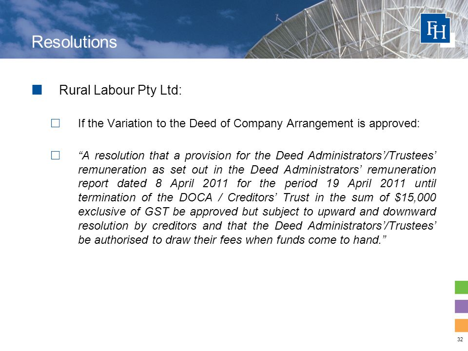 32 Resolutions Rural Labour Pty Ltd:  If the Variation to the Deed of Company Arrangement is approved:  A resolution that a provision for the Deed Administrators'/Trustees' remuneration as set out in the Deed Administrators' remuneration report dated 8 April 2011 for the period 19 April 2011 until termination of the DOCA / Creditors' Trust in the sum of $15,000 exclusive of GST be approved but subject to upward and downward resolution by creditors and that the Deed Administrators'/Trustees' be authorised to draw their fees when funds come to hand.
