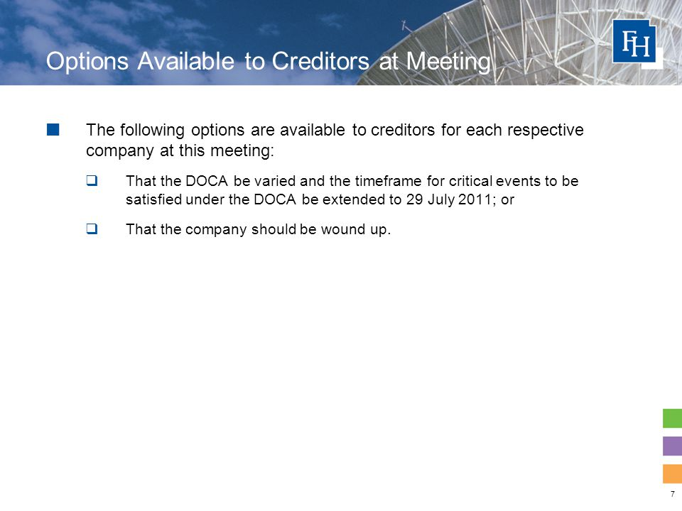 7 Options Available to Creditors at Meeting The following options are available to creditors for each respective company at this meeting:  That the DOCA be varied and the timeframe for critical events to be satisfied under the DOCA be extended to 29 July 2011; or  That the company should be wound up.