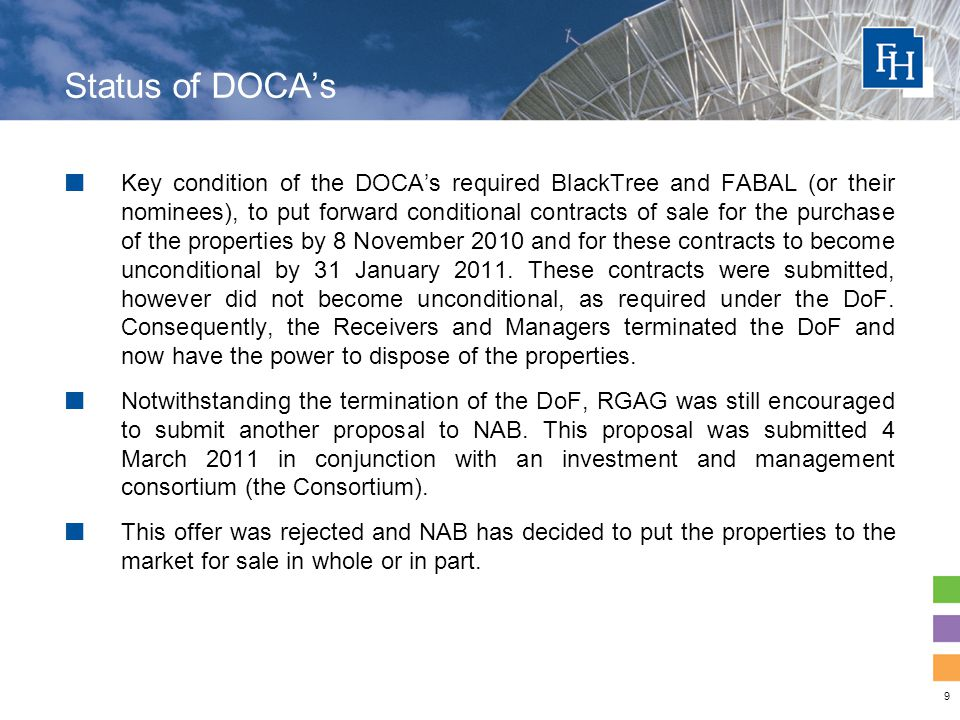 9 Status of DOCA's Key condition of the DOCA's required BlackTree and FABAL (or their nominees), to put forward conditional contracts of sale for the purchase of the properties by 8 November 2010 and for these contracts to become unconditional by 31 January 2011.