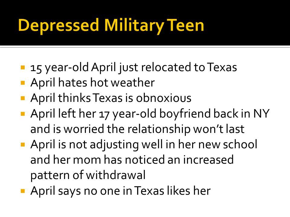  15 year-old April just relocated to Texas  April hates hot weather  April thinks Texas is obnoxious  April left her 17 year-old boyfriend back in NY and is worried the relationship won't last  April is not adjusting well in her new school and her mom has noticed an increased pattern of withdrawal  April says no one in Texas likes her