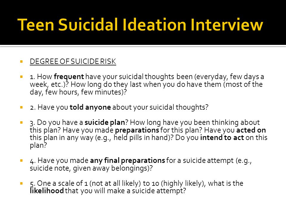  DEGREE OF SUICIDE RISK  1. How frequent have your suicidal thoughts been (everyday, few days a week, etc.)? How long do they last when you do have