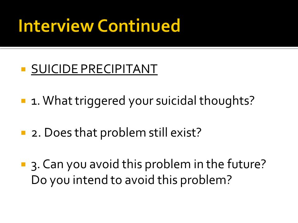  SUICIDE PRECIPITANT  1. What triggered your suicidal thoughts.