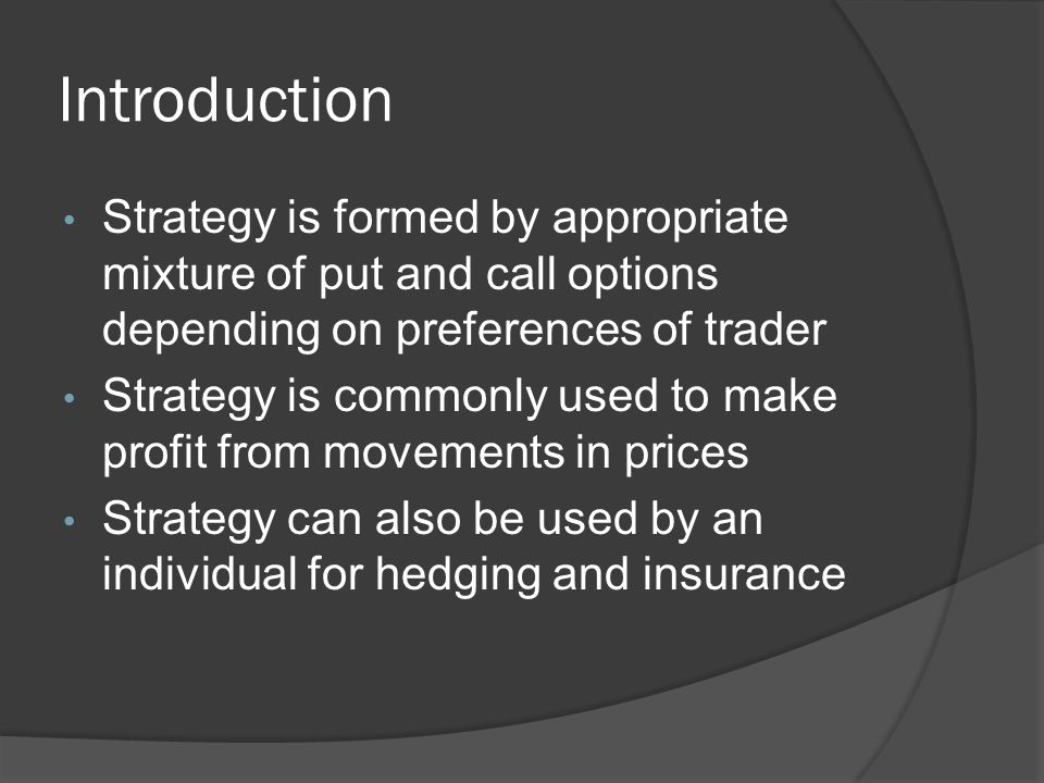 Introduction Strategy is formed by appropriate mixture of put and call options depending on preferences of trader Strategy is commonly used to make profit from movements in prices Strategy can also be used by an individual for hedging and insurance
