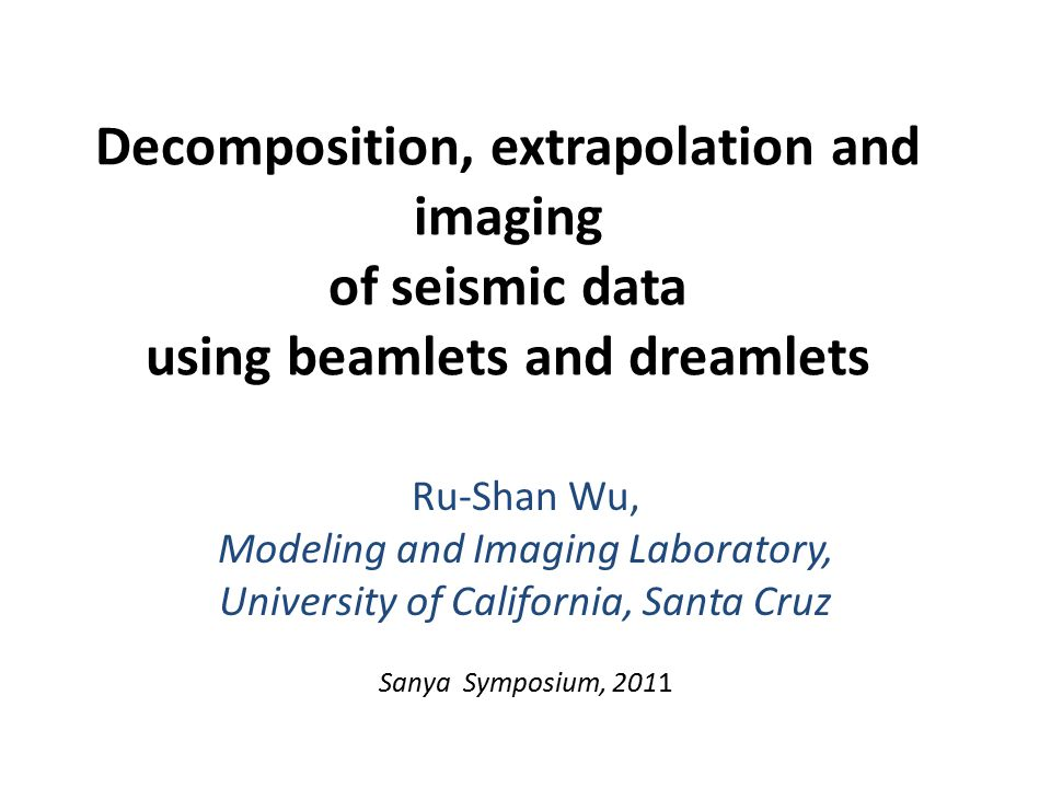 Decomposition, extrapolation and imaging of seismic data using beamlets and dreamlets Ru-Shan Wu, Modeling and Imaging Laboratory, University of California, Santa Cruz Sanya Symposium, 2011